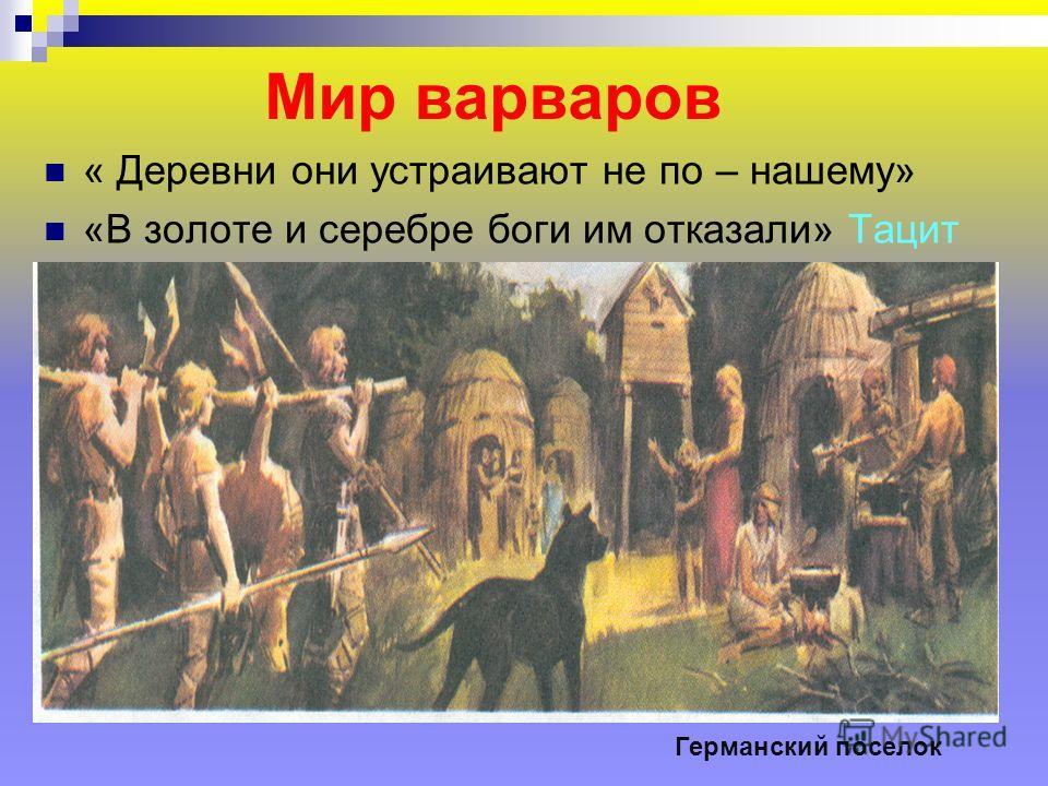 Мир варваров « Деревни они устраивают не по – нашему» «В золоте и серебре боги им отказали» Тацит Германский поселок