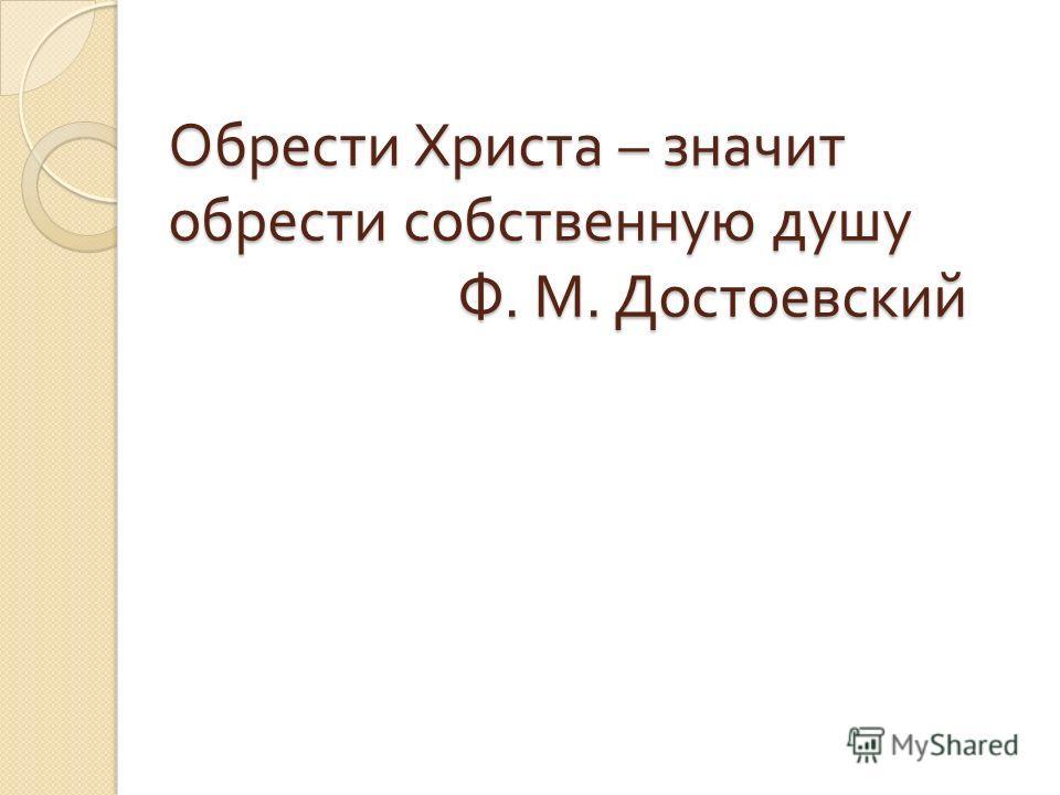 Обрести Христа – значит обрести собственную душу Ф. М. Достоевский