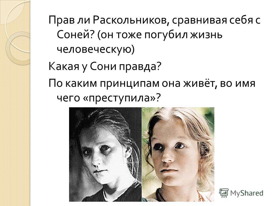 Прав ли Раскольников, сравнивая себя с Соней ? ( он тоже погубил жизнь человеческую ) Какая у Сони правда ? По каким принципам она живёт, во имя чего « преступила »?