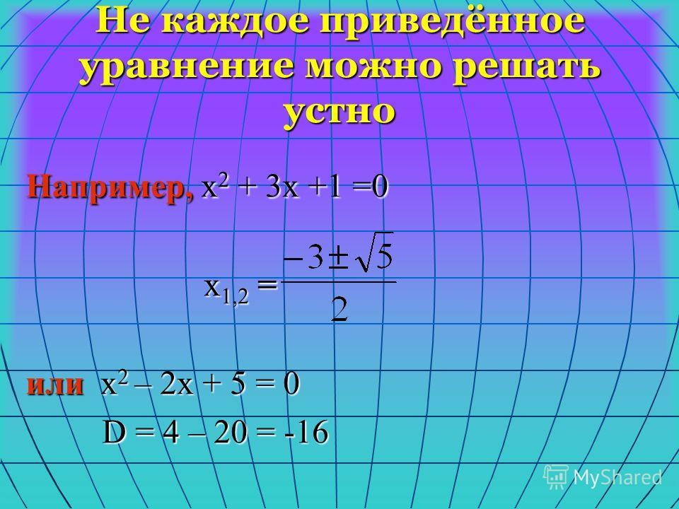 Не каждое приведённое уравнение можно решать устно Например, х 2 + 3х +1 =0 х 1,2 = х 1,2 = или х 2 – 2х + 5 = 0 D = 4 – 20 = -16 D = 4 – 20 = -16