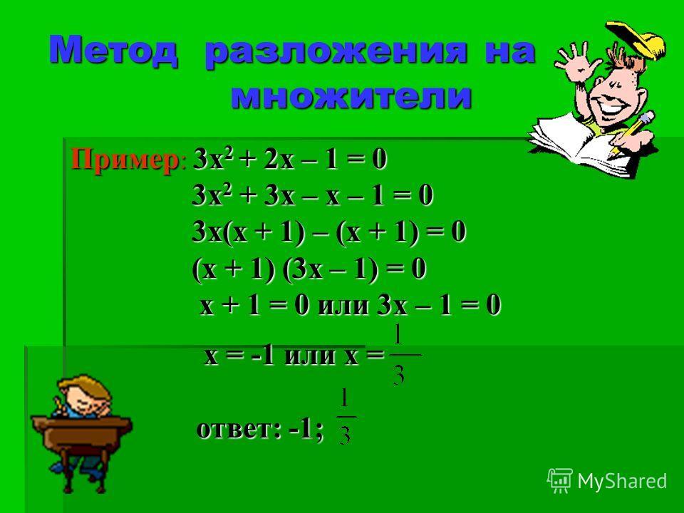 Метод разложения на множители Пример : 3х 2 + 2х – 1 = 0 3х 2 + 3х – х – 1 = 0 3х 2 + 3х – х – 1 = 0 3х(х + 1) – (х + 1) = 0 3х(х + 1) – (х + 1) = 0 (х + 1) (3х – 1) = 0 (х + 1) (3х – 1) = 0 х + 1 = 0 или 3х – 1 = 0 х + 1 = 0 или 3х – 1 = 0 х = -1 ил