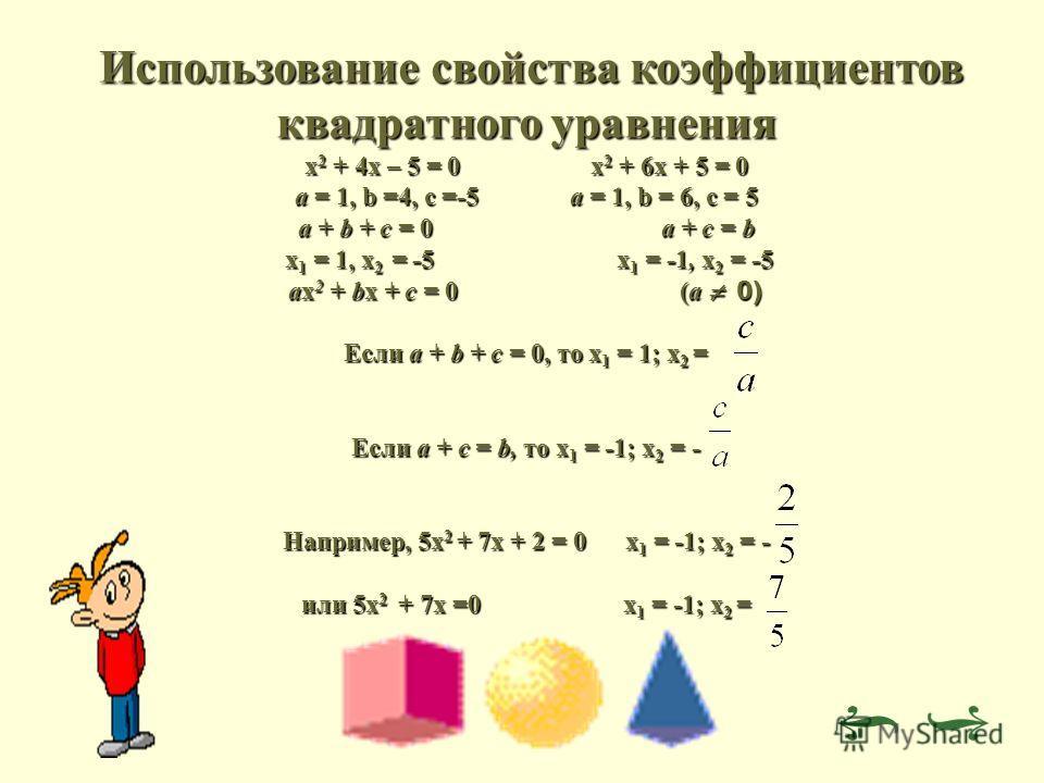 Использование свойства коэффициентов квадратного уравнения Использование свойства коэффициентов квадратного уравнения х 2 + 4х – 5 = 0 х 2 + 6х + 5 = 0 а = 1, b =4, c =-5 a = 1, b = 6, c = 5 a + b + c = 0 a + c = b x 1 = 1, x 2 = -5 x 1 = -1, x 2 = -