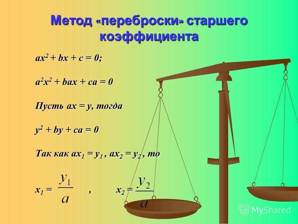 Метод «переброски» старшего коэффициента ах 2 + bx + c = 0; a 2 x 2 + bax + ca = 0 Пусть ах = у, тогда у 2 + bу + са = 0 Так как ах 1 = у 1, ах 2 = у 2, то х 1 =, х 2 =