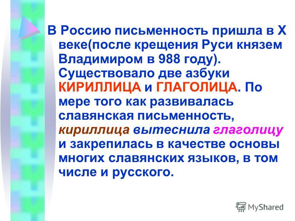 В Россию письменность пришла в Х веке(после крещения Руси князем Владимиром в 988 году). Существовало две азбуки КИРИЛЛИЦА и ГЛАГОЛИЦА. По мере того как развивалась славянская письменность, кириллица вытеснила глаголицу и закрепилась в качестве основ