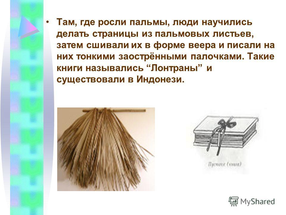 Там, где росли пальмы, люди научились делать страницы из пальмовых листьев, затем сшивали их в форме веера и писали на них тонкими заострёнными палочками. Такие книги назывались Лонтраны и существовали в Индонези.