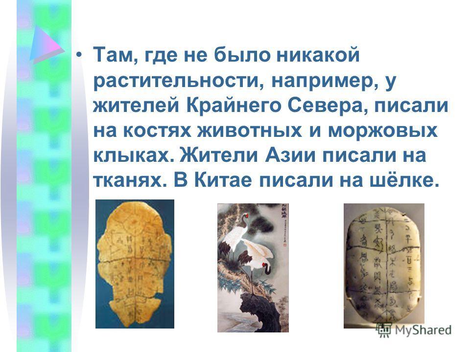 Там, где не было никакой растительности, например, у жителей Крайнего Севера, писали на костях животных и моржовых клыках. Жители Азии писали на тканях. В Китае писали на шёлке.