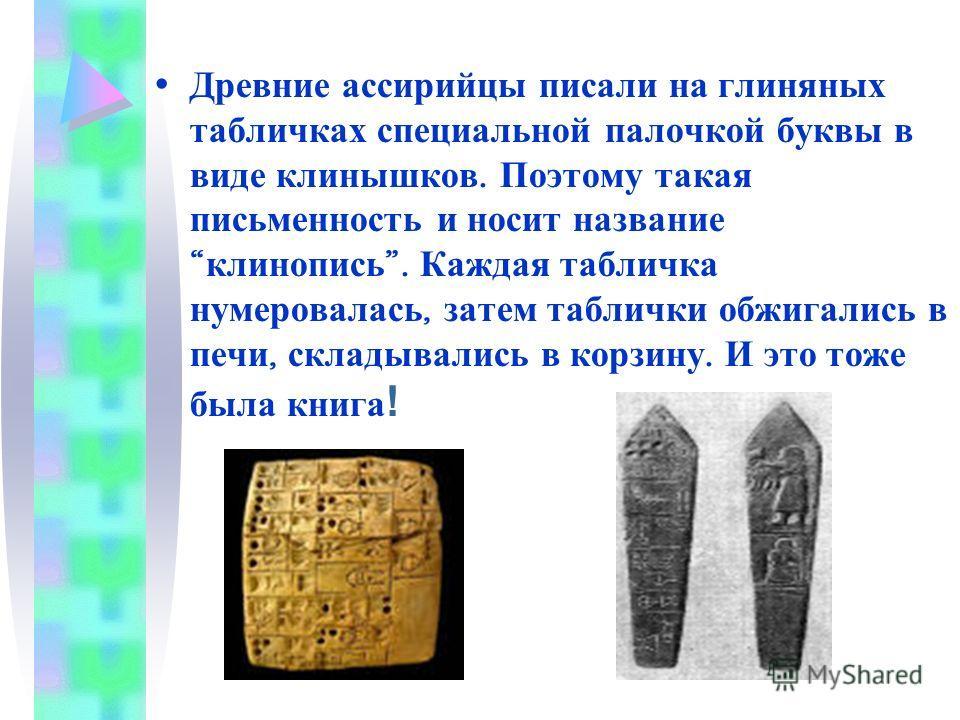 Древние ассирийцы писали на глиняных табличках специальной палочкой буквы в виде клинышков. Поэтому такая письменность и носит название клинопись. Каждая табличка нумеровалась, затем таблички обжигались в печи, складывались в корзину. И это тоже была