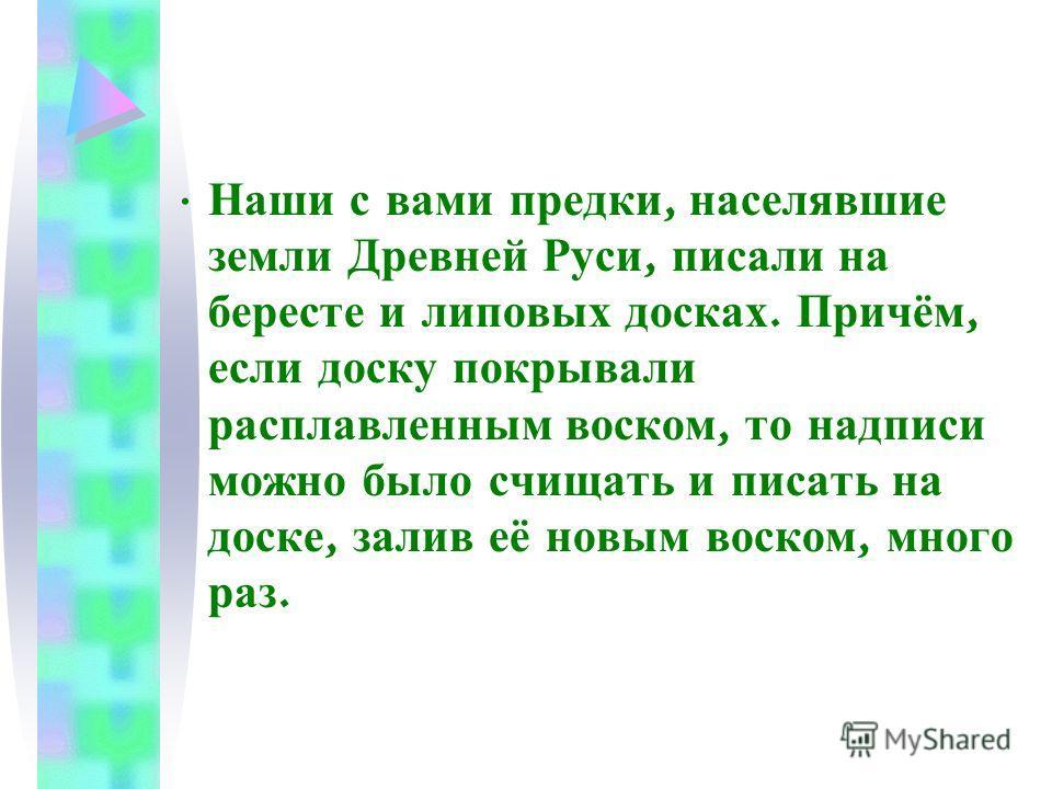 Наши с вами предки, населявшие земли Древней Руси, писали на бересте и липовых досках. Причём, если доску покрывали расплавленным воском, то надписи можно было счищать и писать на доске, залив её новым воском, много раз.