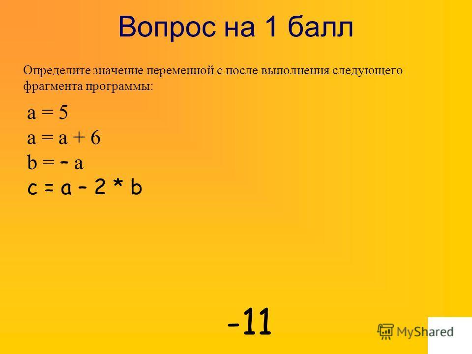 Вопрос на 1 балл Определите значение переменной c после выполнения следующего фрагмента программы: -11 a = 5 a = a + 6 b = – a c = a – 2 * b