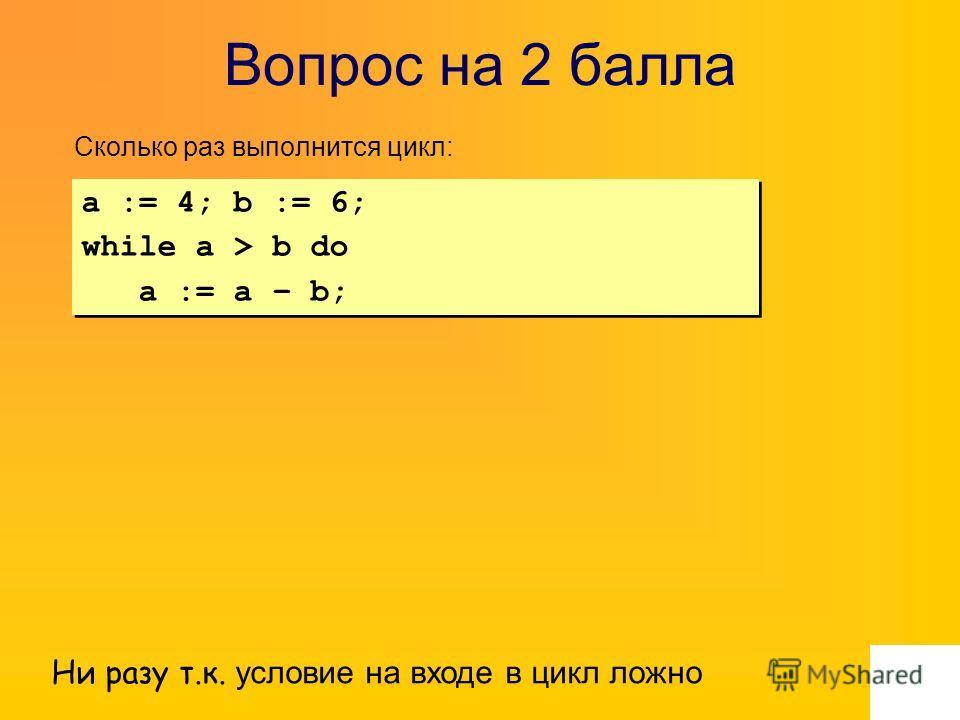 Вопрос на 2 балла Сколько раз выполнится цикл: Ни разу т.к. условие на входе в цикл ложно a := 4; b := 6; while a > b do a := a – b; a := 4; b := 6; while a > b do a := a – b;