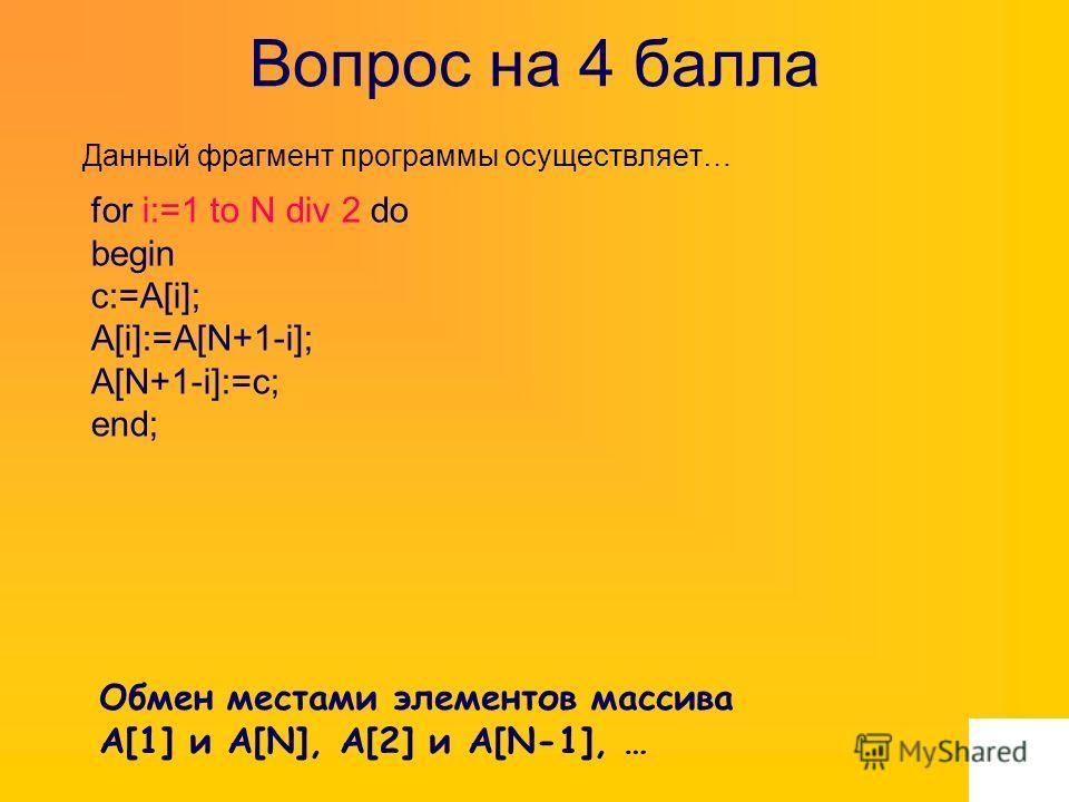 Вопрос на 4 балла Данный фрагмент программы осуществляет… for i:=1 to N div 2 do begin c:=A[i]; A[i]:=A[N+1-i]; A[N+1-i]:=c; end; Обмен местами элементов массива A[1] и A[N], A[2] и A[N-1], …