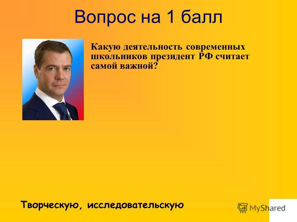 Вопрос на 1 балл Какую деятельность современных школьников президент РФ считает самой важной? Творческую, исследовательскую