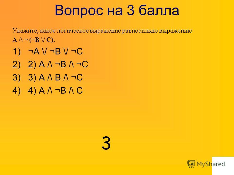 Вопрос на 3 балла Укажите, какое логическое выражение равносильно выражению A /\ ¬ (¬B \/ C). 1)¬A \/ ¬B \/ ¬C 2)2) A /\ ¬B /\ ¬C 3)3) A /\ B /\ ¬C 4)4) A /\ ¬B /\ C 3