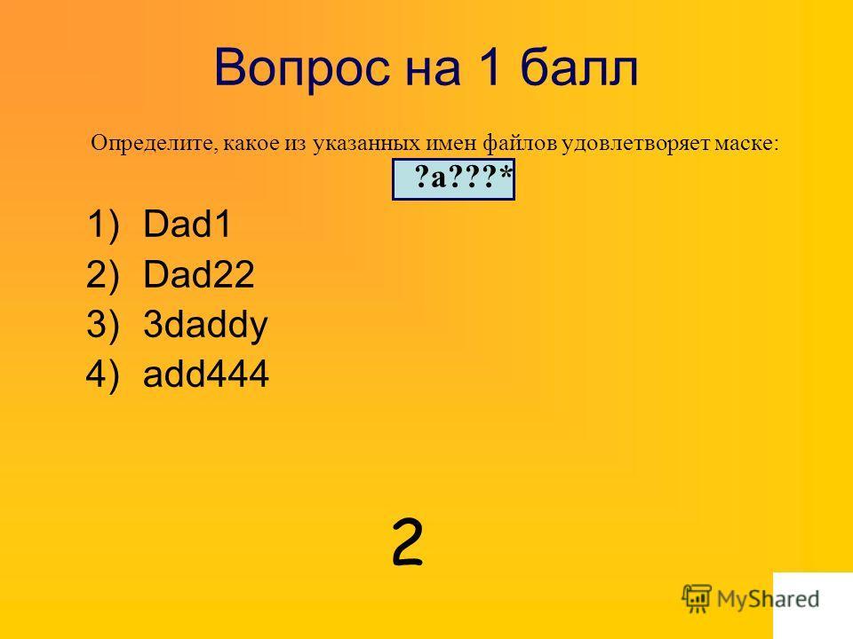 Вопрос на 1 балл Определите, какое из указанных имен файлов удовлетворяет маске: ?a???* 1)Dad1 2)Dad22 3)3daddy 4)add444 2