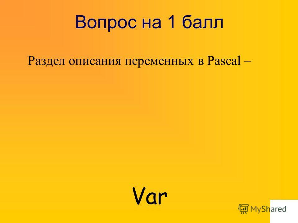 Вопрос на 1 балл Раздел описания переменных в Pascal – Var