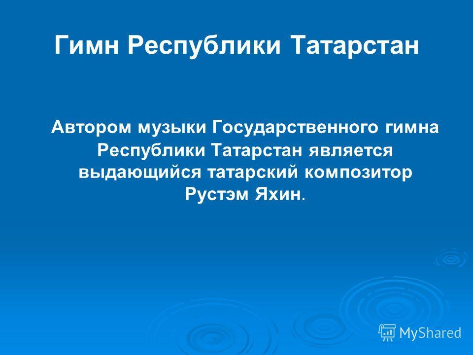 Гимн Республики Татарстан Автором музыки Государственного гимна Республики Татарстан является выдающийся татарский композитор Рустэм Яхин.