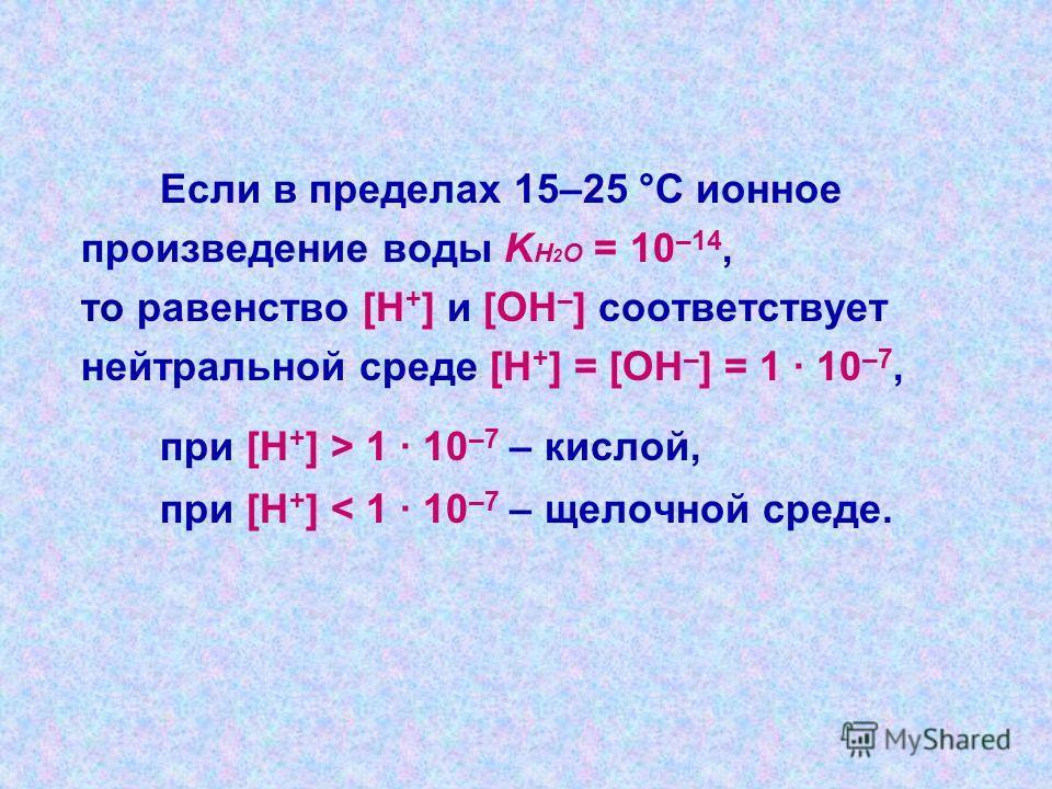 Вода диссоциирует на ионы: Н 2 О Н + + ОН -, её константа при 25°С равна [Н + ]·[ОН - ] [Н 2 О] При столь малой константе диссоциации концентрация воды остается практически неизменной и равной [Н 2 О] = 55,55 моль/л Отсюда произведение постоянных вел