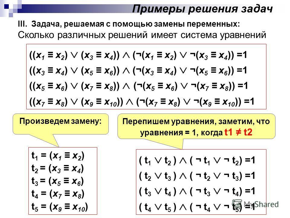 III. Задача, решаемая с помощью замены переменных: Сколько различных решений имеет система уравнений ((x 1 x 2 ) (x 3 x 4 )) (¬(x 1 x 2 ) ¬(x 3 x 4 )) =1 ((x 3 x 4 ) (x 5 x 6 )) (¬(x 3 x 4 ) ¬(x 5 x 6 )) =1 ((x 5 x 6 ) (x 7 x 8 )) (¬(x 5 x 6 ) ¬(x 7
