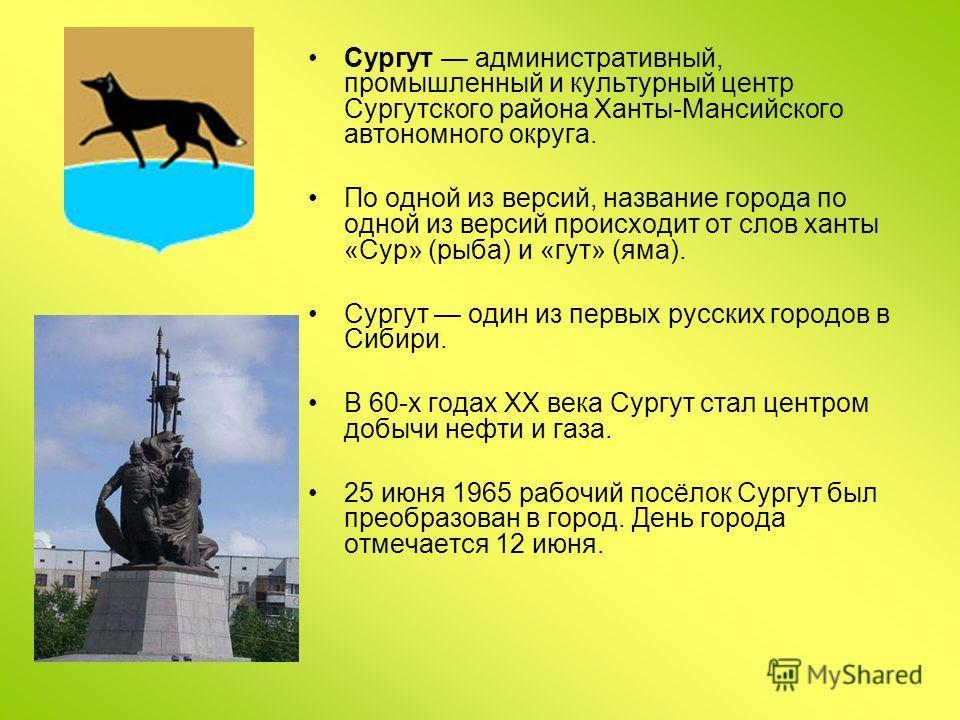 Сургут административный, промышленный и культурный центр Сургутского района Ханты-Мансийского автономного округа. По одной из версий, название города по одной из версий происходит от слов ханты «Сур» (рыба) и «гут» (яма). Сургут один из первых русски
