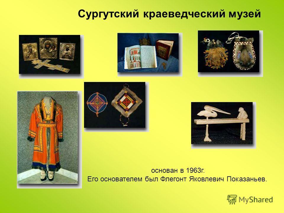 Сургутский краеведческий музей основан в 1963г. Его основателем был Флегонт Яковлевич Показаньев.