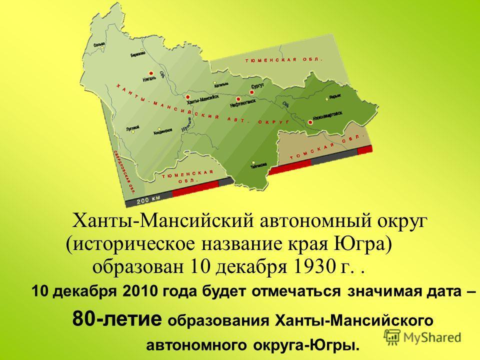 Ханты-Мансийский автономный округ (историческое название края Югра) образован 10 декабря 1930 г.. 10 декабря 2010 года будет отмечаться значимая дата – 80-летие образования Ханты-Мансийского автономного округа-Югры.