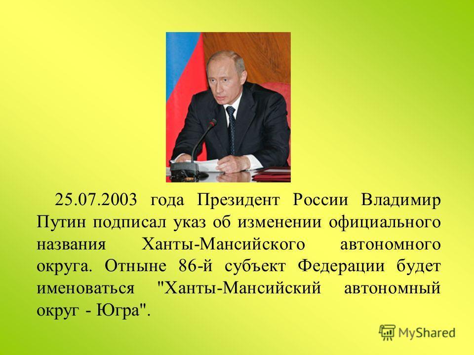25.07.2003 года Президент России Владимир Путин подписал указ об изменении официального названия Ханты-Мансийского автономного округа. Отныне 86-й субъект Федерации будет именоваться Ханты-Мансийский автономный округ - Югра.