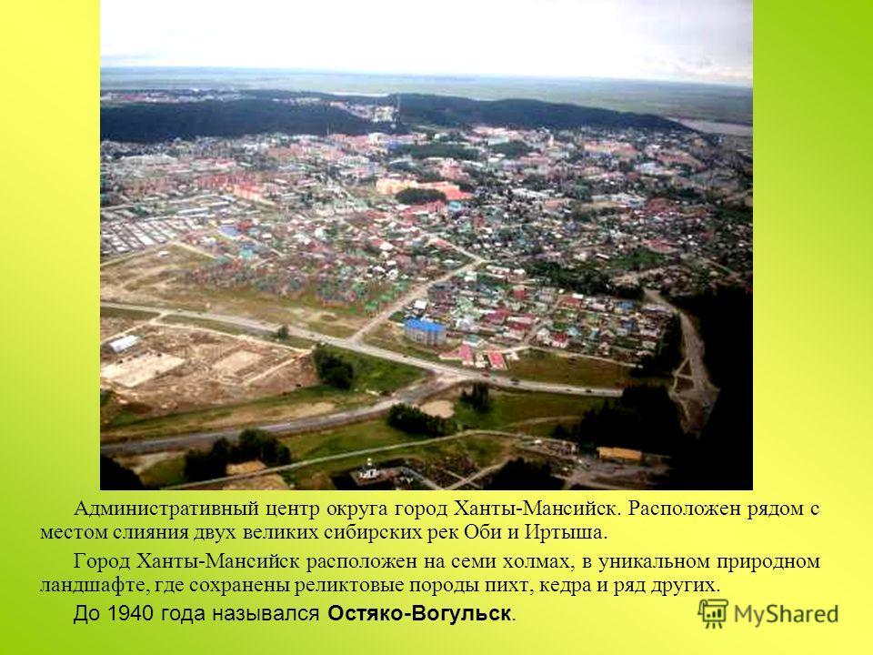 Административный центр округа город Ханты-Мансийск. Расположен рядом с местом слияния двух великих сибирских рек Оби и Иртыша. Город Ханты-Мансийск расположен на семи холмах, в уникальном природном ландшафте, где сохранены реликтовые породы пихт, кед