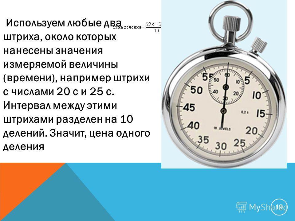 Используем любые два штриха, около которых нанесены значения измеряемой величины (времени), например штрихи с числами 20 с и 25 с. Интервал между этими штрихами разделен на 10 делений. Значит, цена одного деления 19