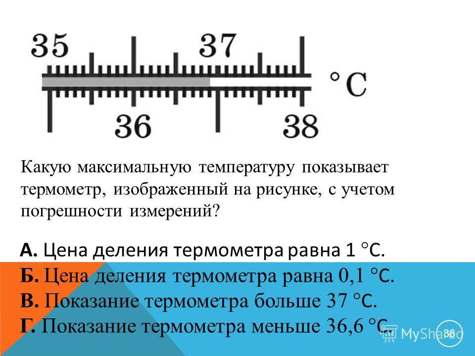 36 Какую максимальную температуру показывает термометр, изображенный на рисунке, с учетом погрешности измерений? А. Цена деления термометра равна 1 C. Б. Цена деления термометра равна 0,1 C. В. Показание термометра больше 37 C. Г. Показание термометр