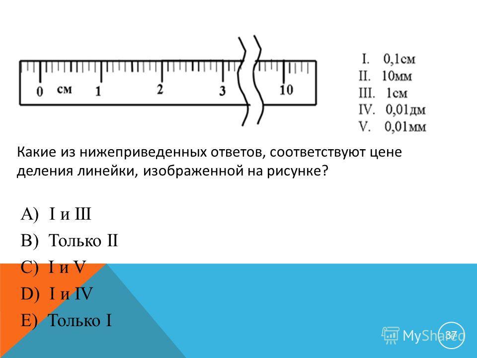 37 Какие из нижеприведенных ответов, соответствуют цене деления линейки, изображенной на рисунке? А) I и III B) Только II C) I и V D) I и IV E) Только I
