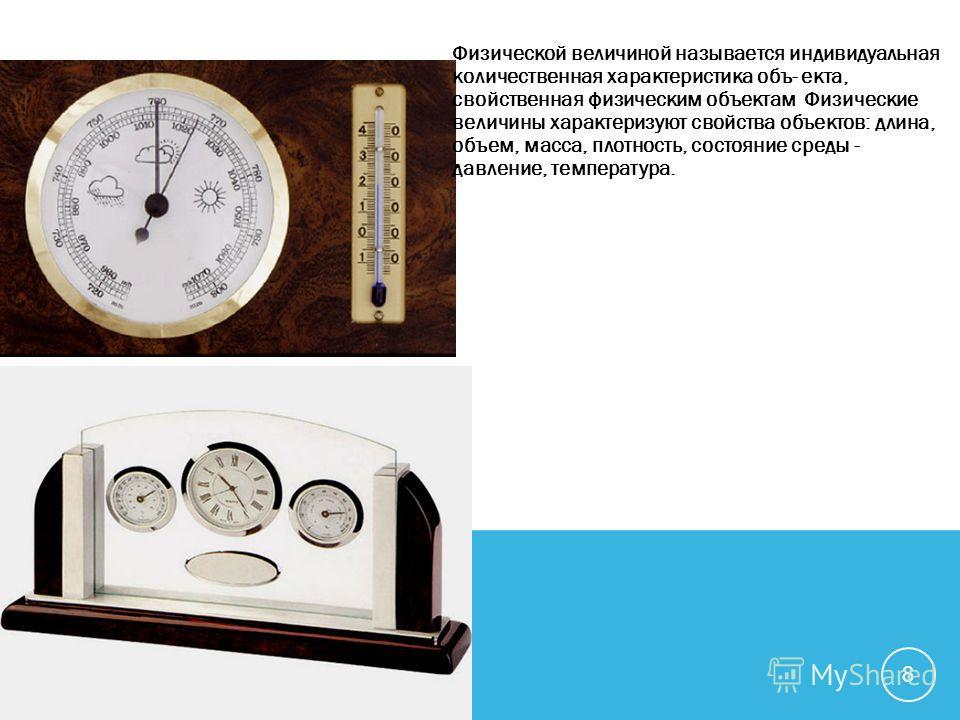 Физической величиной называется индивидуальная количественная характеристика объ- екта, свойственная физическим объектам Физические величины характеризуют свойства объектов: длина, объем, масса, плотность, состояние среды - давление, температура. 8
