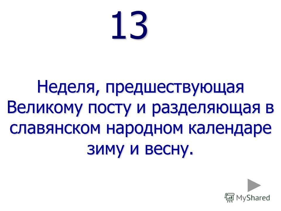 13 13 Неделя, предшествующая Великому посту и разделяющая в славянском народном календаре зиму и весну.