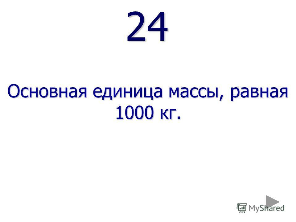24 24 Основная единица массы, равная 1000 кг.