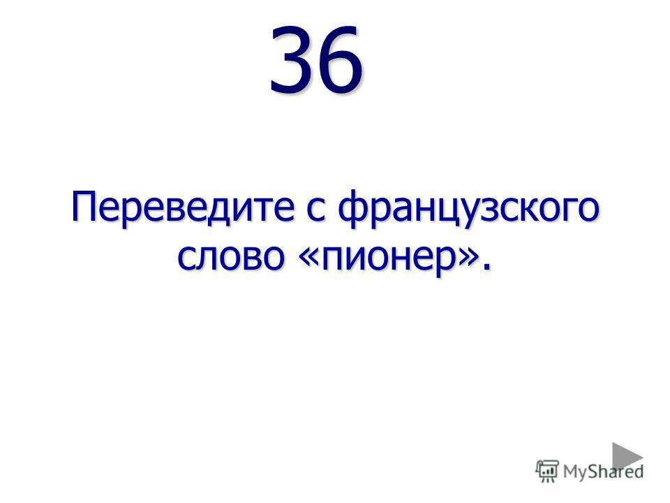 36 36 Переведите с французского слово «пионер».