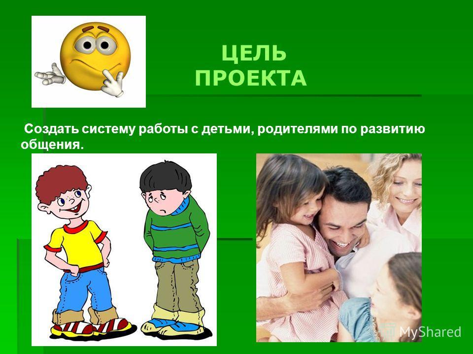 ЦЕЛЬ ПРОЕКТА Создать систему работы с детьми, родителями по развитию общения.