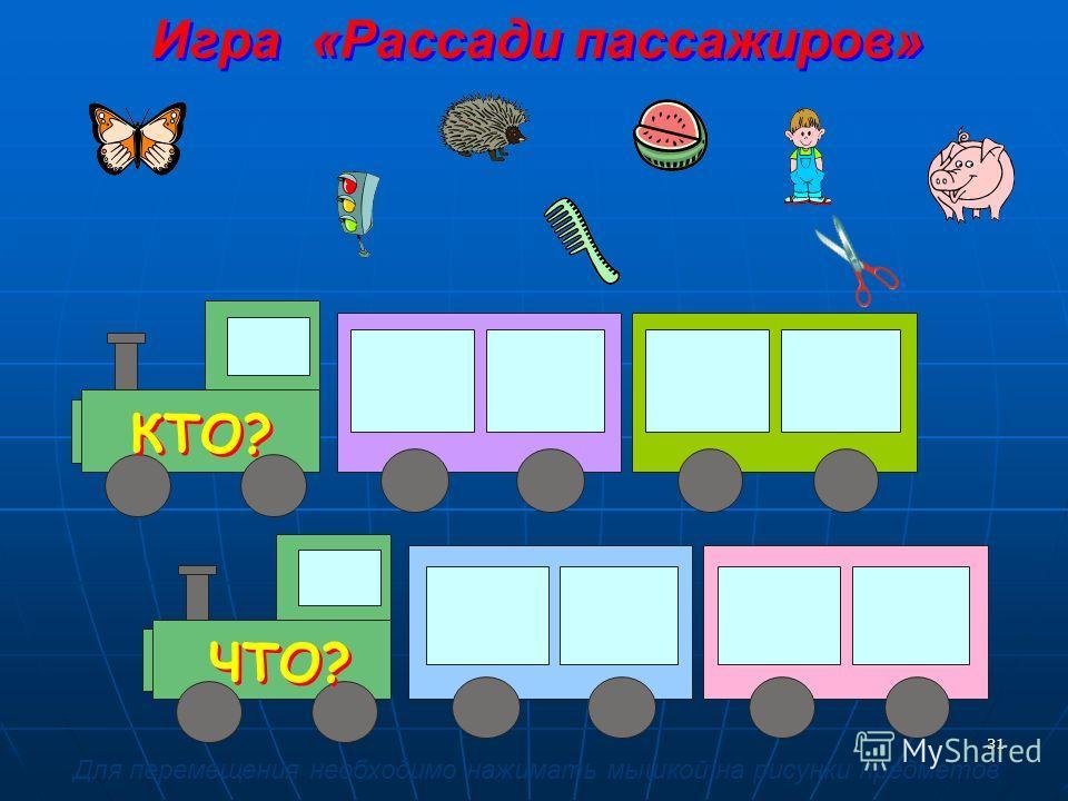31 ЧТО? КТО? Игра «Рассади пассажиров» Для перемещения необходимо нажимать мышкой на рисунки предметов