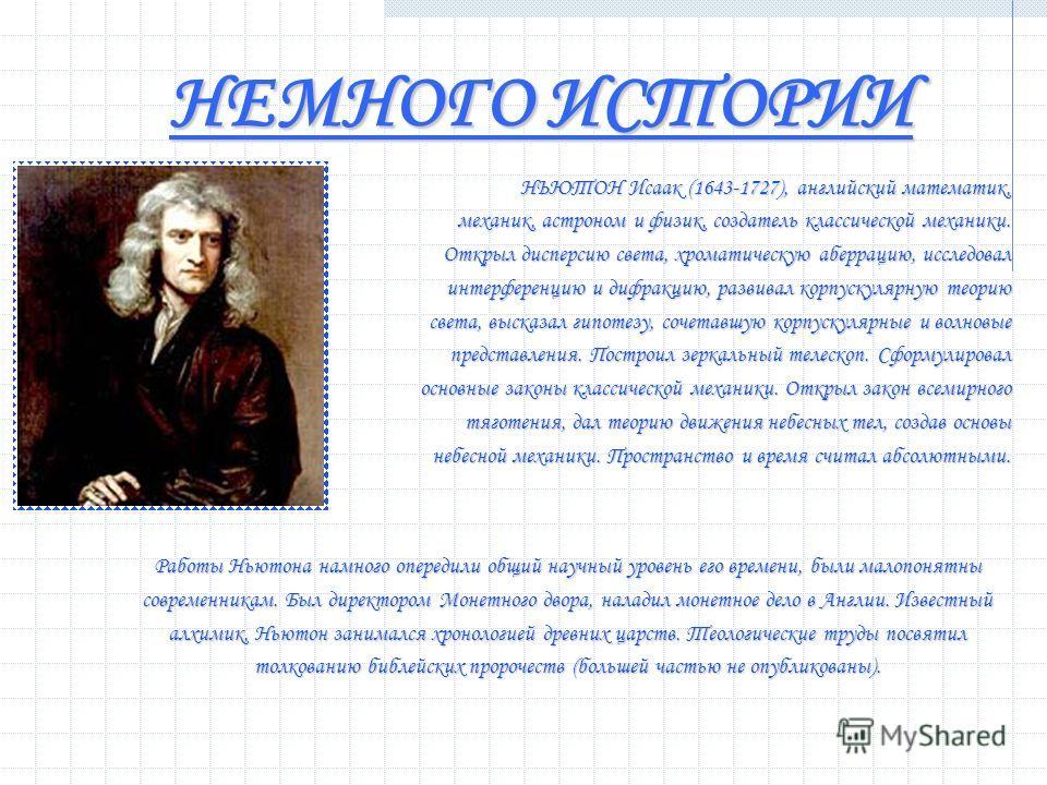 НЕМНОГО ИСТОРИИ НЬЮТОН Исаак (1643-1727), английский математик, механик, астроном и физик, создатель классической механики. Открыл дисперсию света, хроматическую аберрацию, исследовал интерференцию и дифракцию, развивал корпускулярную теорию света, в