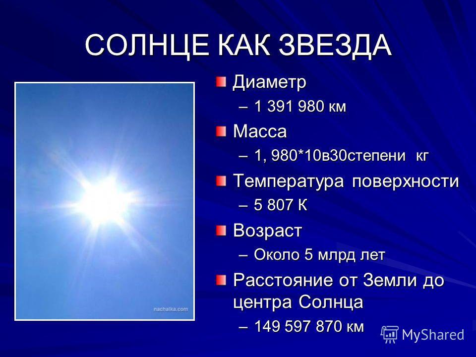 СОЛНЦЕ КАК ЗВЕЗДА Диаметр –1 391 980 кмМасса –1, 980*10в30степени кг Температура поверхности –5 807 КВозраст –Около 5 млрд лет Расстояние от Земли до центра Солнца –149 597 870 км
