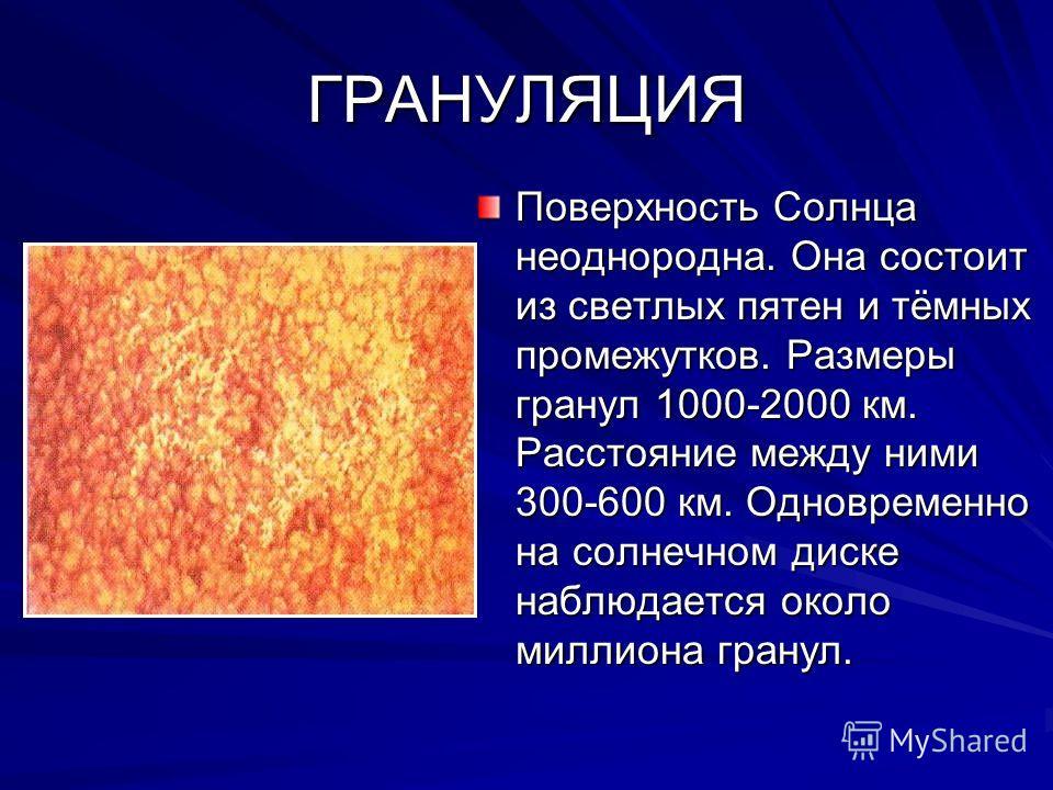ГРАНУЛЯЦИЯ Поверхность Солнца неоднородна. Она состоит из светлых пятен и тёмных промежутков. Размеры гранул 1000-2000 км. Расстояние между ними 300-600 км. Одновременно на солнечном диске наблюдается около миллиона гранул.