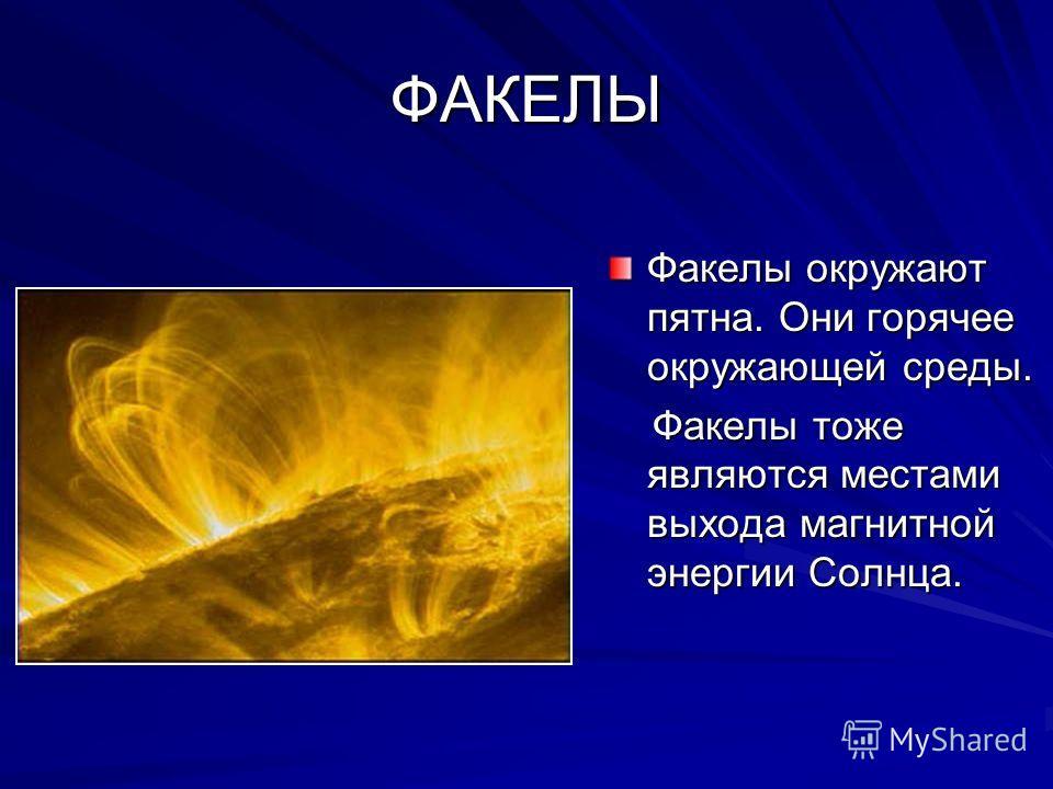 ФАКЕЛЫ Факелы окружают пятна. Они горячее окружающей среды. Факелы тоже являются местами выхода магнитной энергии Солнца. Факелы тоже являются местами выхода магнитной энергии Солнца.