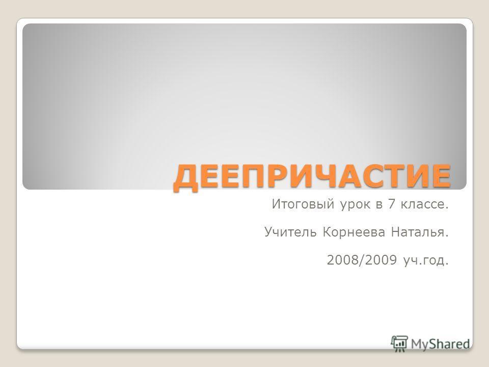 ДЕЕПРИЧАСТИЕ Итоговый урок в 7 классе. Учитель Корнеева Наталья. 2008/2009 уч.год.