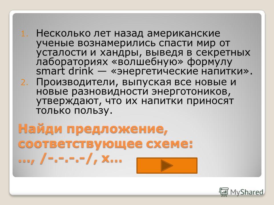 Найди предложение, соответствующее схеме: …, /-.-.-.-/, x… 1. Несколько лет назад американские ученые вознамерились спасти мир от усталости и хандры, выведя в секретных лабораториях «волшебную» формулу smart drink «энергетические напитки». 2. Произво