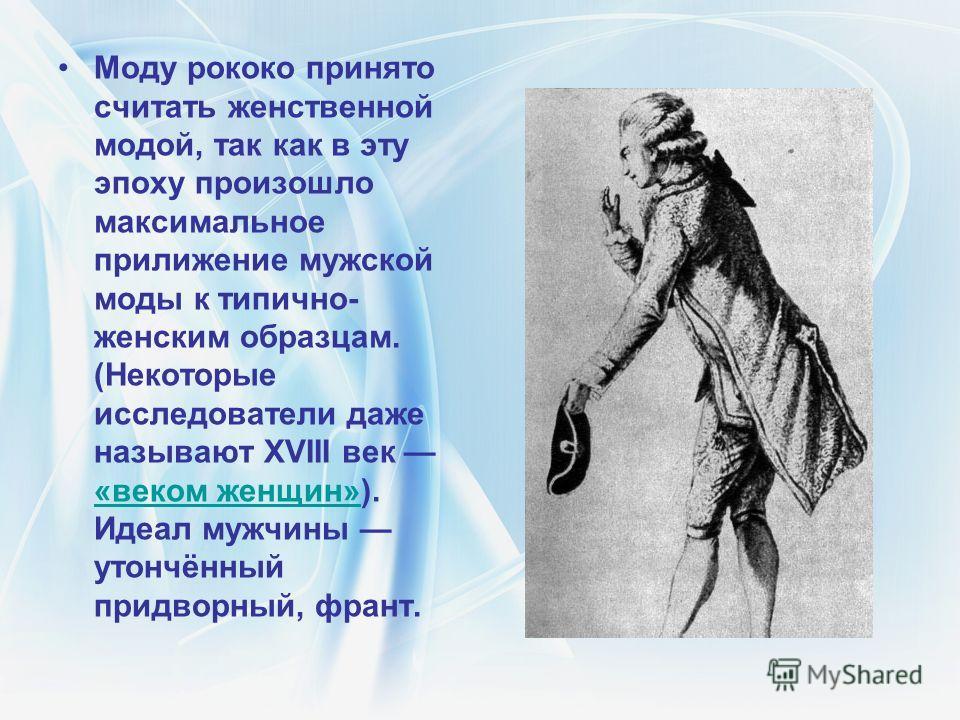 Моду рококо принято считать женственной модой, так как в эту эпоху произошло максимальное прилижение мужской моды к типично- женским образцам. (Некоторые исследователи даже называют XVIII век «веком женщин»). Идеал мужчины утончённый придворный, фран