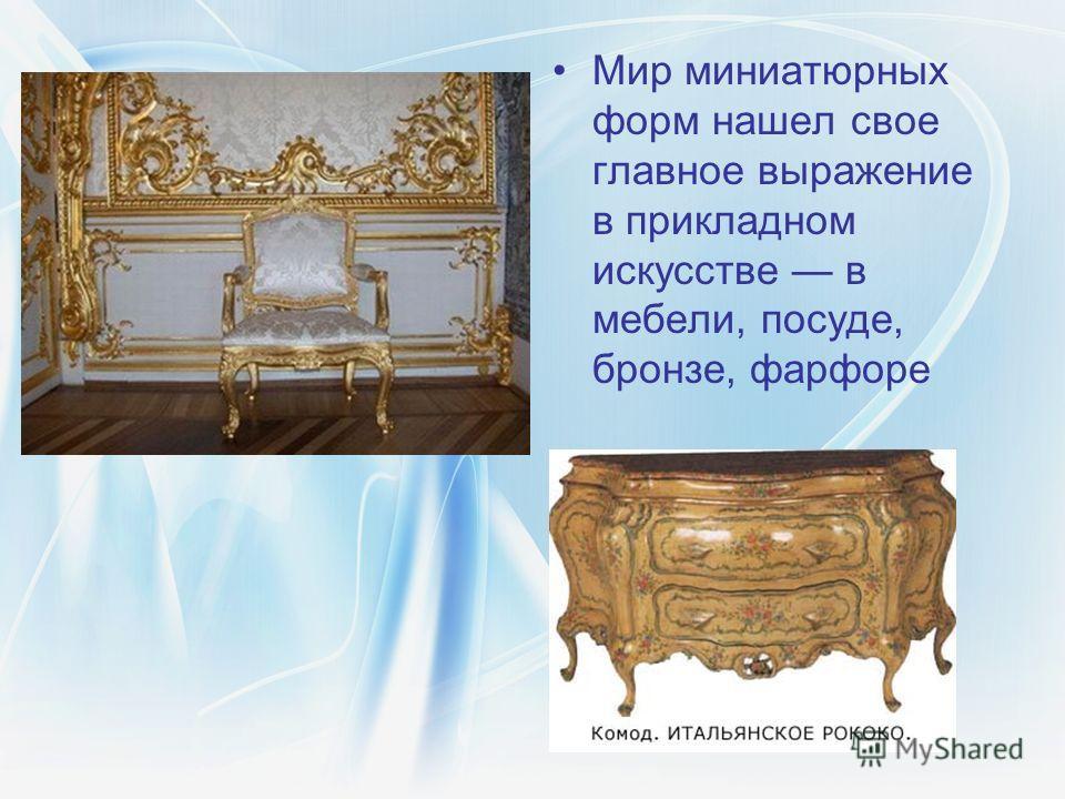 Мир миниатюрных форм нашел свое главное выражение в прикладном искусстве в мебели, посуде, бронзе, фарфоре
