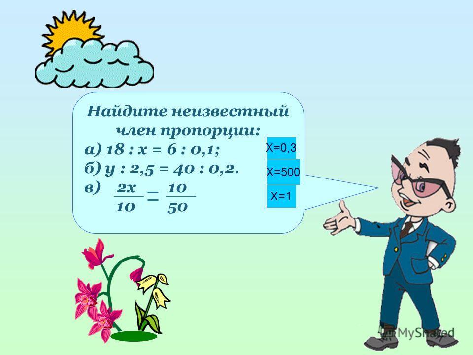 4 Найдите неизвестный член пропорции: а) 18 : х = 6 : 0,1; б) у : 2,5 = 40 : 0,2. в) 2x 10 10 50 X=0,3 X=500 X=1