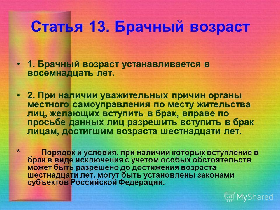 Статья 13. Брачный возраст 1. Брачный возраст устанавливается в восемнадцать лет. 2. При наличии уважительных причин органы местного самоуправления по месту жительства лиц, желающих вступить в брак, вправе по просьбе данных лиц разрешить вступить в б