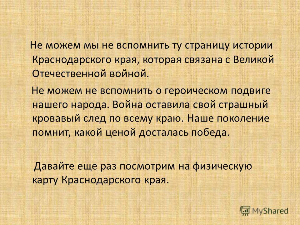 Не можем мы не вспомнить ту страницу истории Краснодарского края, которая связана с Великой Отечественной войной. Не можем не вспомнить о героическом подвиге нашего народа. Война оставила свой страшный кровавый след по всему краю. Наше поколение помн