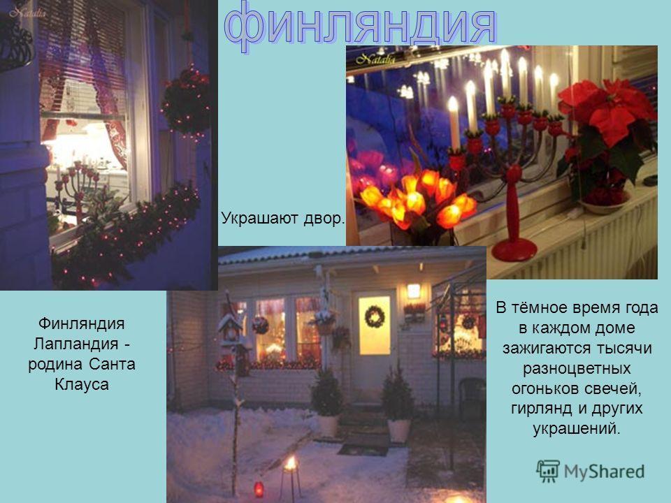 Финляндия Лапландия - родина Санта Клауса В тёмное время года в каждом доме зажигаются тысячи разноцветных огоньков свечей, гирлянд и других украшений. Украшают двор.