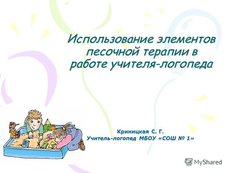 Использование элементов песочной терапии в работе учителя-логопеда Криницкая С. Г. Учитель-логопед МБОУ «СОШ 1»