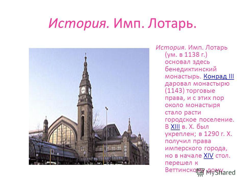 История. Имп. Лотарь. История. Имп. Лотарь (ум. в 1138 г.) основал здесь бенедиктинский монастырь. Конрад III даровал монастырю (1143) торговые права, и с этих пор около монастыря стало расти городское поселение. В XIII в. X. был укреплен; в 1290 г.